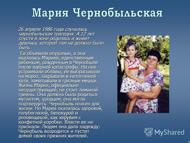 26 апреля 1986 года случилась чернобыльская трагедия. А 12 лет спустя в зоне родилась и живет девочка, которой там не должно было быть. Ее объявили опухолью, а она оказалась Марией, единственным ребенком, рожденным в Чернобыле после ядерной катастроф
