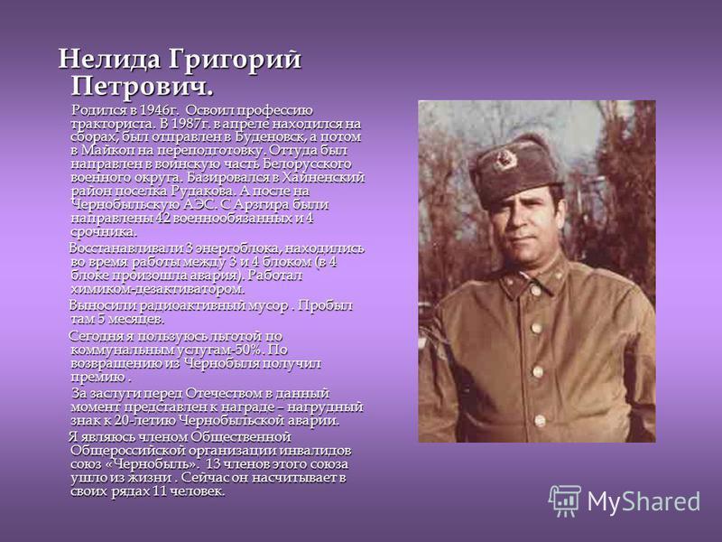 Нелида Григорий Петрович. Нелида Григорий Петрович. Родился в 1946 г. Освоил профессию тракториста. В 1987 г. в апреле находился на сборах, был отправлен в Буденовск, а потом в Майкоп на переподготовку. Оттуда был направлен в воинскую часть Белорусск