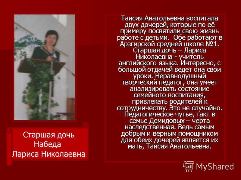 Таисия Анатольевна воспитала двух дочерей, которые по её примеру посвятили свою жизнь работе с детьми. Обе работают в Арзгирской средней школе 1. Старшая дочь – Лариса Николаевна - учитель английского языка. Интересно, с большой отдачей ведет она сво
