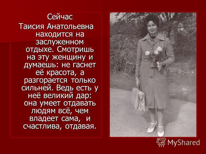 Сейчас Таисия Анатольевна находится на заслуженном отдыхе. Смотришь на эту женщину и думаешь: не гаснет её красота, а разгорается только сильней. Ведь есть у неё великий дар: она умеет отдавать людям всё, чем владеет сама, и счастлива, отдавая.