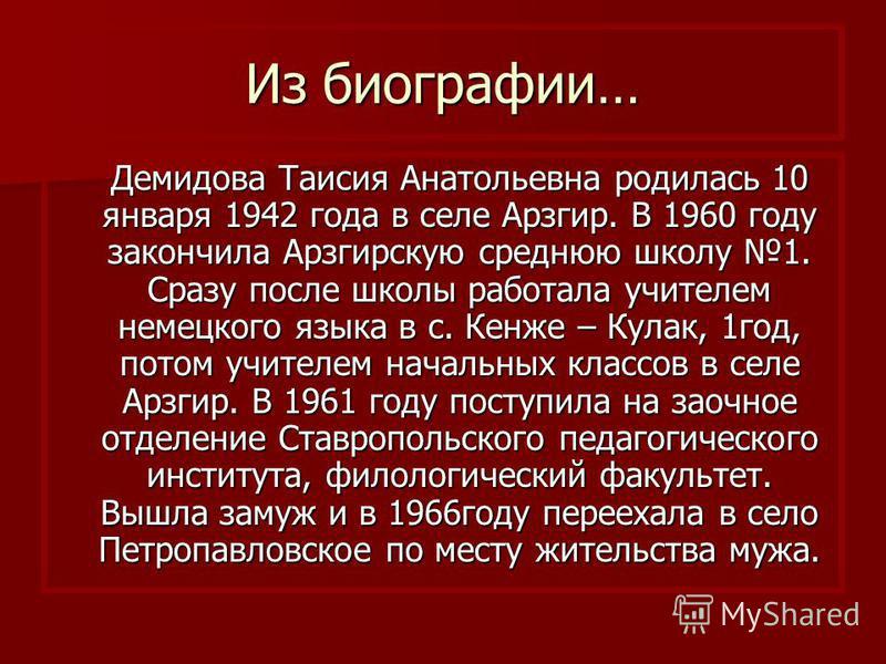 Из биографии… Демидова Таисия Анатольевна родилась 10 января 1942 года в селе Арзгир. В 1960 году закончила Арзгирскую среднюю школу 1. Сразу после школы работала учителем немецкого языка в с. Кенже – Кулак, 1 год, потом учителем начальных классов в