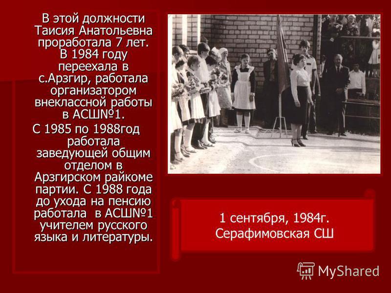 В этой должности Таисия Анатольевна проработала 7 лет. В 1984 году переехала в с.Арзгир, работала организатором внеклассной работы в АСШ1. С 1985 по 1988 год работала заведующей общим отделом в Арзгирском райкоме партии. С 1988 года до ухода на пенси