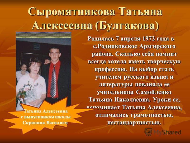 Сыромятникова Татьяна Алексеевна (Булгакова) Родилась 7 апреля 1972 года в с.Родниковское Арзгирского района. Сколько себя помнит всегда хотела иметь творческую профессию. На выбор стать учителем русского языка и литературы повлияла ее учительница Са