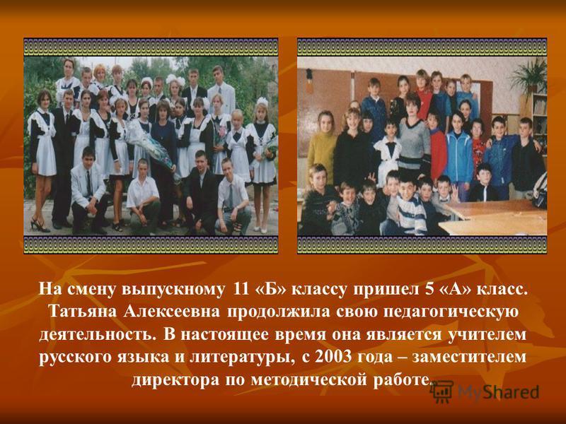 На смену выпускному 11 «Б» классу пришел 5 «А» класс. Татьяна Алексеевна продолжила свою педагогическую деятельность. В настоящее время она является учителем русского языка и литературы, с 2003 года – заместителем директора по методической работе.