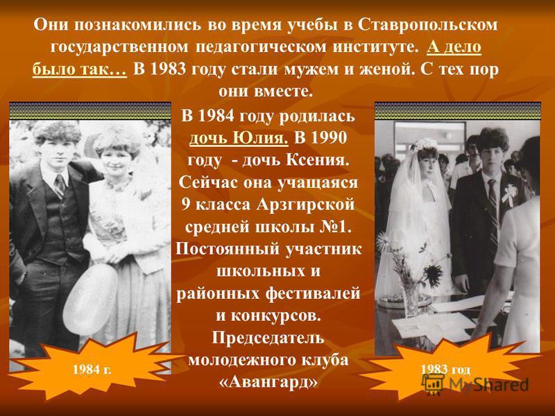 Они познакомились во время учебы в Ставропольском государственном педагогическом институте. А дело было так… В 1983 году стали мужем и женой. С тех пор они вместе.А дело было так… 1984 г. 1983 год В 1984 году родилась дочь Юлия. В 1990 году - дочь Кс