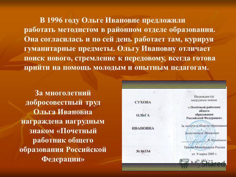 В 1996 году Ольге Ивановне предложили работать методистом в районном отделе образования. Она согласилась и по сей день работает там, курируя гуманитарные предметы. Ольгу Ивановну отличает поиск нового, стремление к передовому, всегда готова прийти на