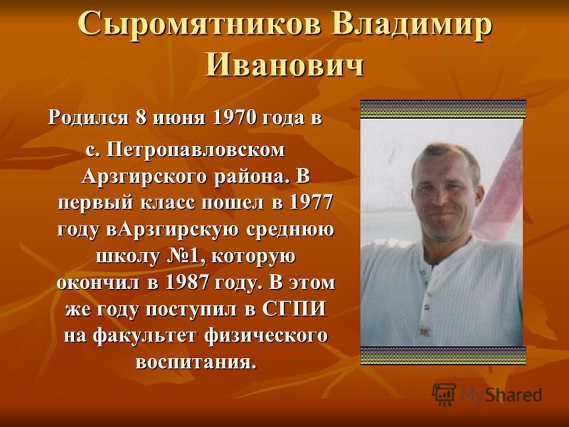 Сыромятников Владимир Иванович Родился 8 июня 1970 года в с. Петропавловском Арзгирского района. В первый класс пошел в 1977 году в Арзгирскую среднюю школу 1, которую окончил в 1987 году. В этом же году поступил в СГПИ на факультет физического воспи