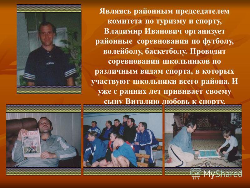 Являясь районным председателем комитета по туризму и спорту, Владимир Иванович организует районные соревнования по футболу, волейболу, баскетболу. Проводит соревнования школьников по различным видам спорта, в которых участвуют школьники всего района.