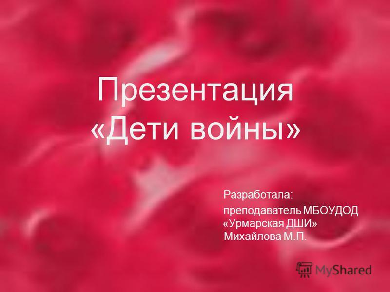 Презентация «Дети войны» Разработала: преподаватель МБОУДОД «Урмарская ДШИ» Михайлова М.П.