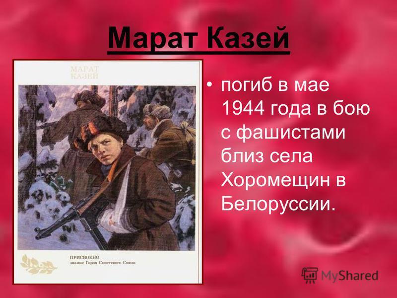 Марат Казей погиб в мае 1944 года в бою с фашистами близ села Хоромещин в Белоруссии.