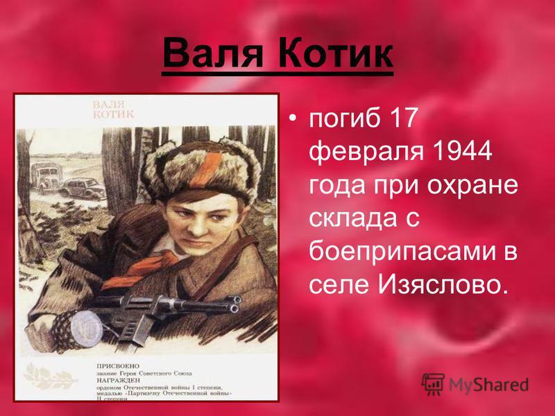 Валя Котик погиб 17 февраля 1944 года при охране склада с боеприпасами в селе Изяслово.