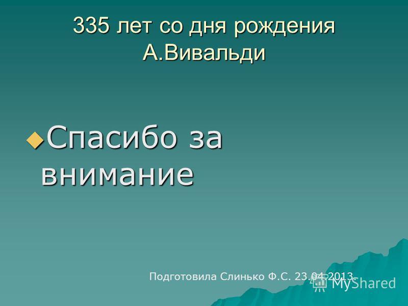 335 лет со дня рождения А.Вивальди Спасибо за внимание Спасибо за внимание Подготовила Слинько Ф.С. 23.04.2013.