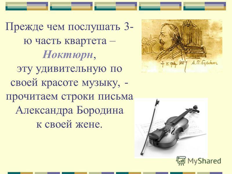 Прежде чем послушать 3- ю часть квартета – Ноктюрн, эту удивительную по своей красоте музыку, - прочитаем строки письма Александра Бородина к своей жене.