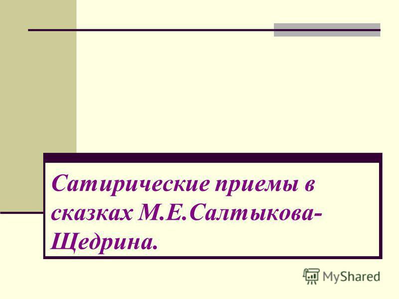 Сатирические приемы в сказках М.Е.Салтыкова- Щедрина.