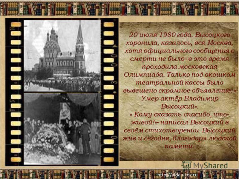 23.07.201511 20 июля 1980 года. Высоцкого хоронила, казалось, вся Москва, хотя официального сообщения о смерти не было- в это время проходила московская Олимпиада. Только под окошком театральной кассы было вывешено скромное объявление: « Умер актёр В