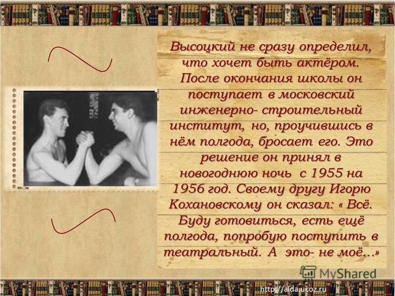 23.07.20156 Высоцкий не сразу определил, что хочет быть актёром. После окончания школы он поступает в московский инженерно- строительный институт, но, проучившись в нём полгода, бросает его. Это решение он принял в новогоднюю ночь с 1955 на 1956 год.