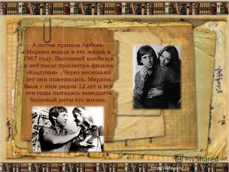 23.07.20159 А потом пришла Любовь. Марина вошла в его жизнь в 1967 году. Высоцкий влюбился в неё после просмотра фильма «Колдунья». Через несколько лет они поженились. Марина была с ним рядом 12 лет и все эти годы пыталась замедлить бешеный ритм его