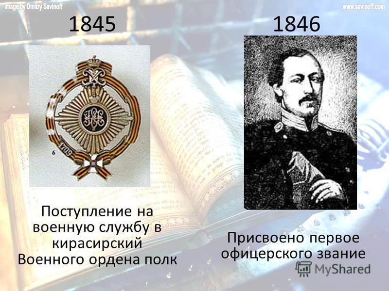 1845 Поступление на военную службу в кирасирский Военного ордена полк 1846 Присвоено первое офицерского звание
