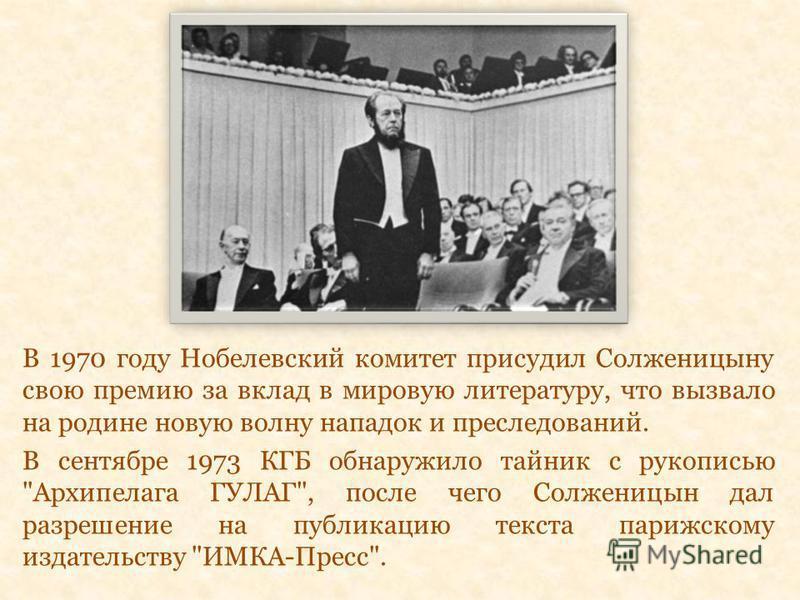 В 1970 году Нобелевский комитет присудил Солженицыну свою премию за вклад в мировую литературу, что вызвало на родине новую волну нападок и преследований. В сентябре 1973 КГБ обнаружило тайник с рукописью