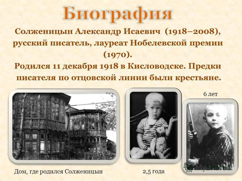Солженицын Александр Исаевич (1918–2008), русский писатель, лауреат Нобелевской премии (1970). Родился 11 декабря 1918 в Кисловодске. Предки писателя по отцовской линии были крестьяне. Дом, где родился Солженицын 2,5 года 6 лет