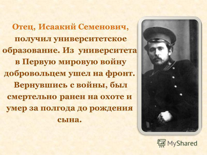 Отец, Исаакий Семенович, получил университетское образование. Из университета в Первую мировую войну добровольцем ушел на фронт. Вернувшись с войны, был смертельно ранен на охоте и умер за полгода до рождения сына.