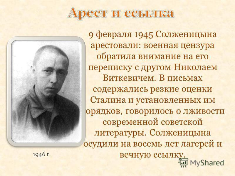 9 февраля 1945 Солженицына арестовали: военная цензура обратила внимание на его переписку с другом Николаем Виткевичем. В письмах содержались резкие оценки Сталина и установленных им порядков, говорилось о лживости современной советской литературы. С