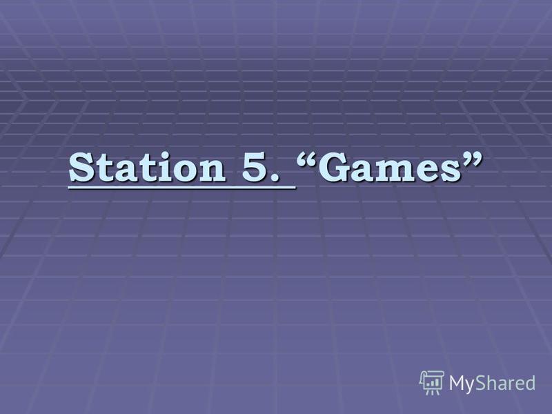 Station 5. Games