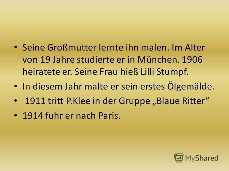 Seine Großmutter lernte ihn malen. Im Alter von 19 Jahre studierte er in München. 1906 heiratete er. Seine Frau hieß Lilli Stumpf. In diesem Jahr malte er sein erstes Ölgemälde. 1911 tritt P.Klee in der Gruppe Blaue Ritter 1914 fuhr er nach Paris.