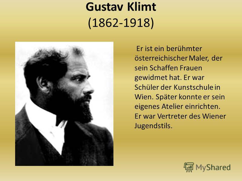 Gustav Klimt (1862-1918) Er ist ein berühmter österreichischer Maler, der sein Schaffen Frauen gewidmet hat. Er war Schüler der Kunstschule in Wien. Später konnte er sein eigenes Atelier einrichten. Er war Vertreter des Wiener Jugendstils.