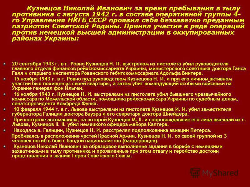 Кузнецов Николай Иванович за время пребывания в тылу противника с августа 1942 г. в составе оперативной группы 4- го Управления НКГБ СССР проявил себя беззаветно преданным патриотом Советской Родины. Принял участие в ряде операций против немецкой выс