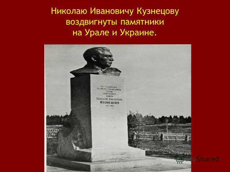 Николаю Ивановичу Кузнецову воздвигнуты памятники на Урале и Украине.