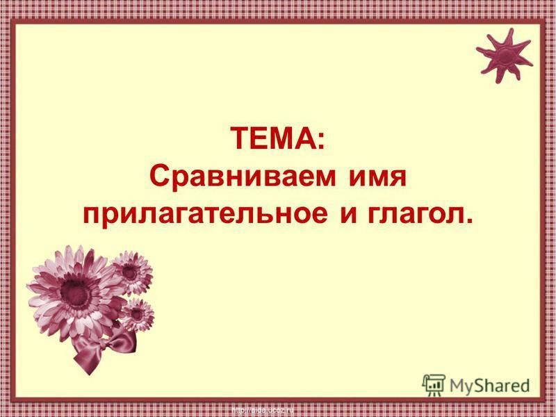ТЕМА: Сравниваем имя прилагательное и глагол.
