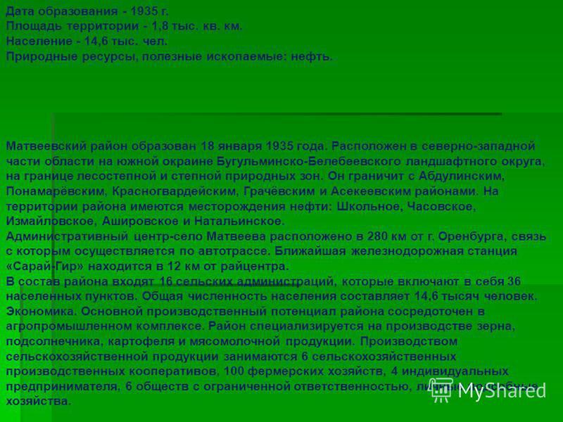 Дата образования - 1935 г. Площадь территории - 1,8 тыс. кв. км. Население - 14,6 тыс. чел. Природные ресурсы, полезные ископаемые: нефть. Матвеевский район образован 18 января 1935 года. Расположен в северно-западной части области на южной окраине Б
