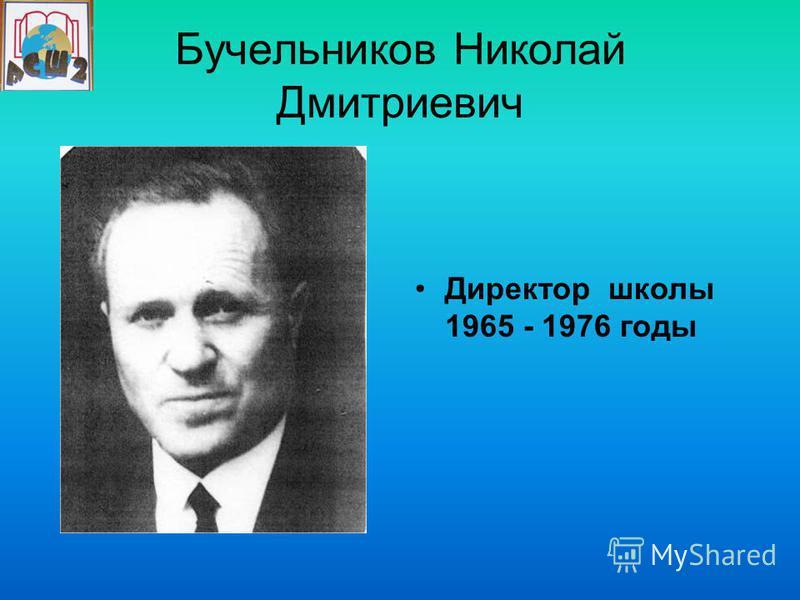 Бучельников Николай Дмитриевич Директор школы 1965 - 1976 годы