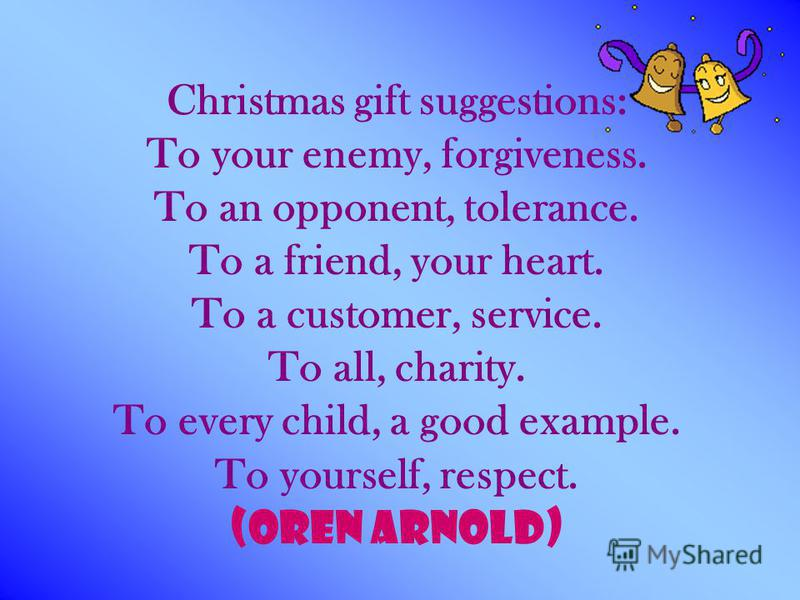 Christmas gift suggestions: To your enemy, forgiveness. To an opponent, tolerance. To a friend, your heart. To a customer, service. To all, charity. To every child, a good example. To yourself, respect. (Oren Arnold)