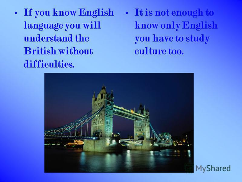 If you know English language you will understand the British without difficulties. It is not enough to know only English you have to study culture too.