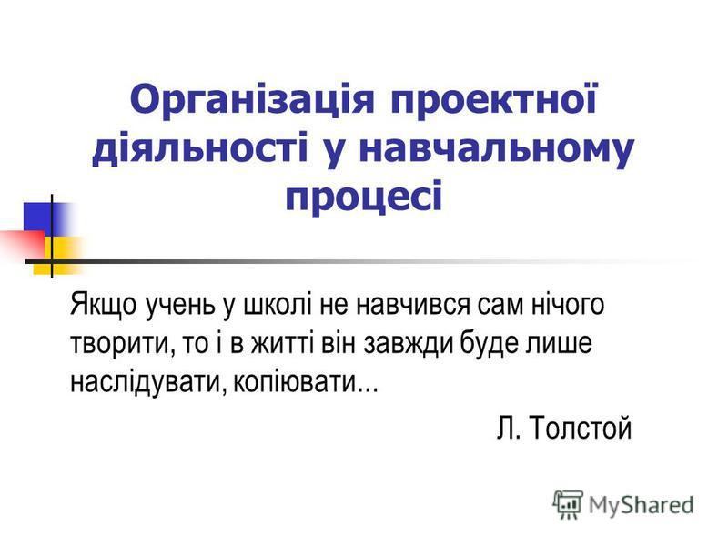 Організація проектної діяльності у навчальному процесі Якщо учень у школі не навчився сам нічого творити, то і в житті він завжди буде лише наслідувати, копіювати... Л. Толстой