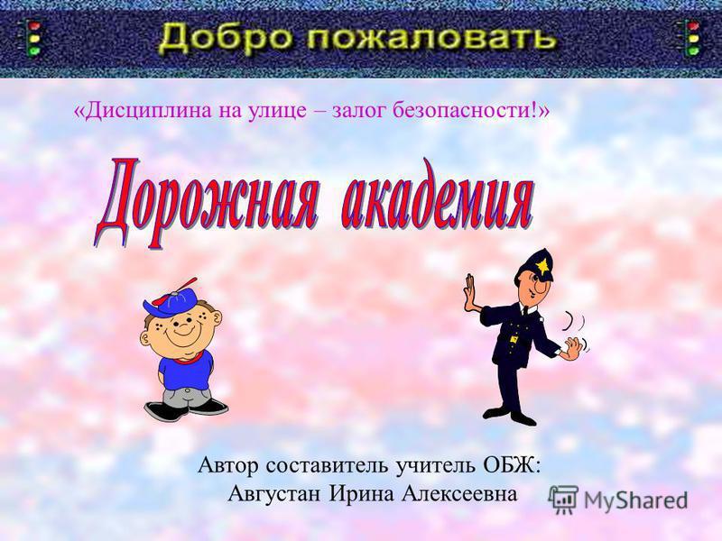 «Дисциплина на улице – залог безопасности!» Автор составитель учитель ОБЖ: Августан Ирина Алексеевна