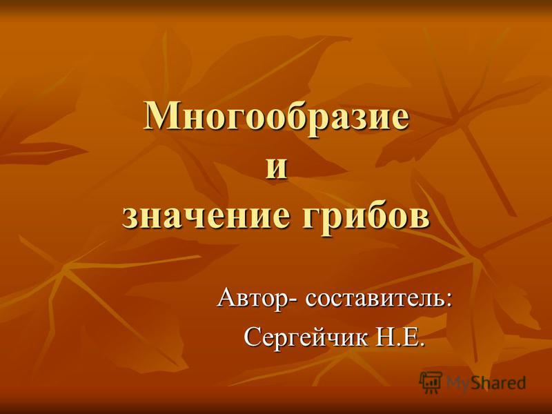 Многообразие и значение грибов Автор- составитель: Сергейчик Н.Е.