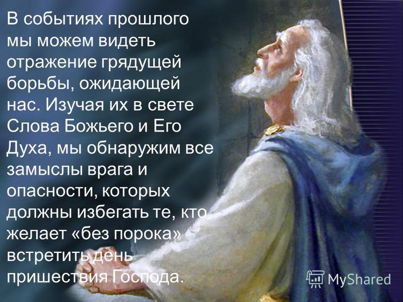 В событиях прошлого мы можем видеть отражение грядущей борьбы, ожидающей нас. Изучая их в свете Слова Божьего и Его Духа, мы обнаружим все замыслы врага и опасности, которых должны избегать те, кто желает «без порока» встретить день пришествия Господ