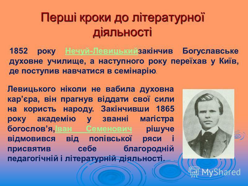 Перші кроки до літературної діяльності 1852 року Нечуй-Левицькийзакінчив Богуславське духовне училище, а наступного року переїхав у Київ, де поступив навчатися в семінарію.Нечуй-Левицький Левицького ніколи не вабила духовна карєра, він прагнув віддат