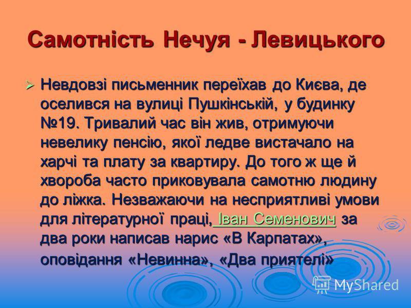 Самотність Нечуя - Левицького Невдовзі письменник переїхав до Києва, де оселився на вулиці Пушкінській, у будинку 19. Тривалий час він жив, отримуючи невелику пенсію, якої ледве вистачало на харчі та плату за квартиру. До того ж ще й хвороба часто пр