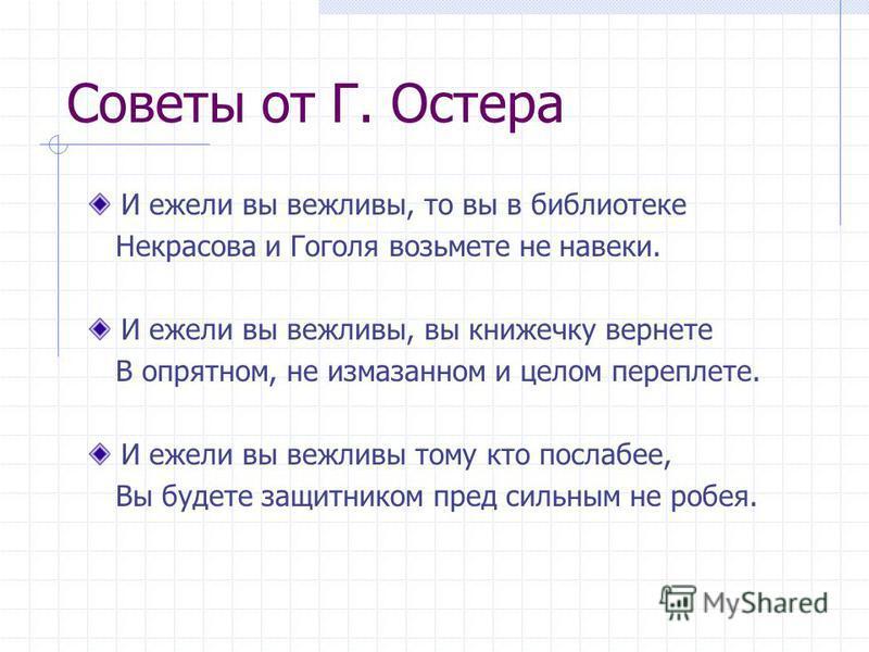Советы от Г. Остера И ежели вы вежливы, то вы в библиотеке Некрасова и Гоголя возьмете не навеки. И ежели вы вежливы, вы книжечку вернете В опрятном, не измазанном и целом переплете. И ежели вы вежливы тому кто послабее, Вы будете защитником пред сил