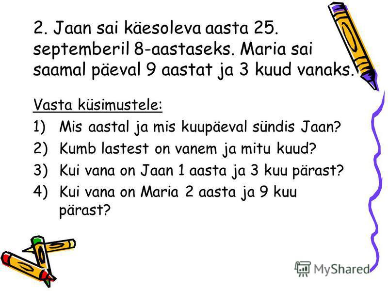 2. Jaan sai käesoleva aasta 25. septemberil 8-aastaseks. Maria sai saamal päeval 9 aastat ja 3 kuud vanaks. Vasta küsimustele: 1)Mis aastal ja mis kuupäeval sündis Jaan? 2)Kumb lastest on vanem ja mitu kuud? 3)Kui vana on Jaan 1 aasta ja 3 kuu pärast