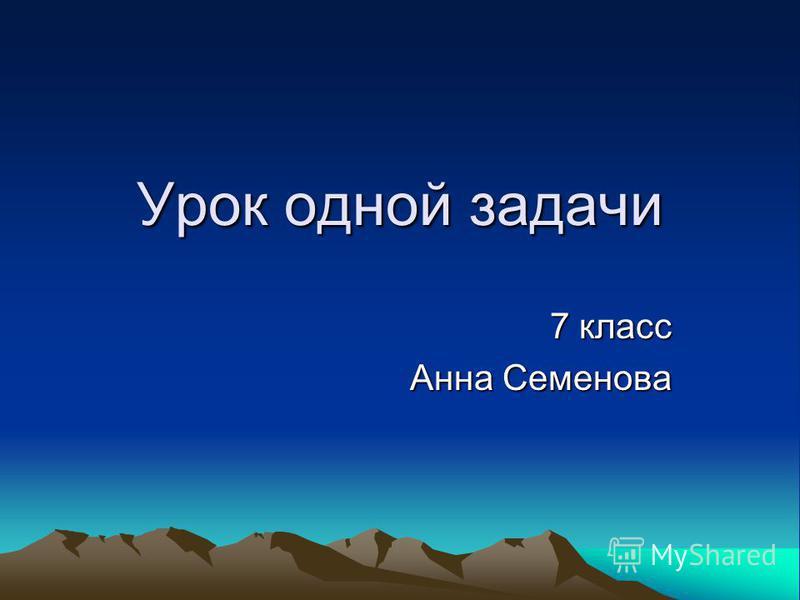 Урок одной задачи 7 класс Анна Семенова