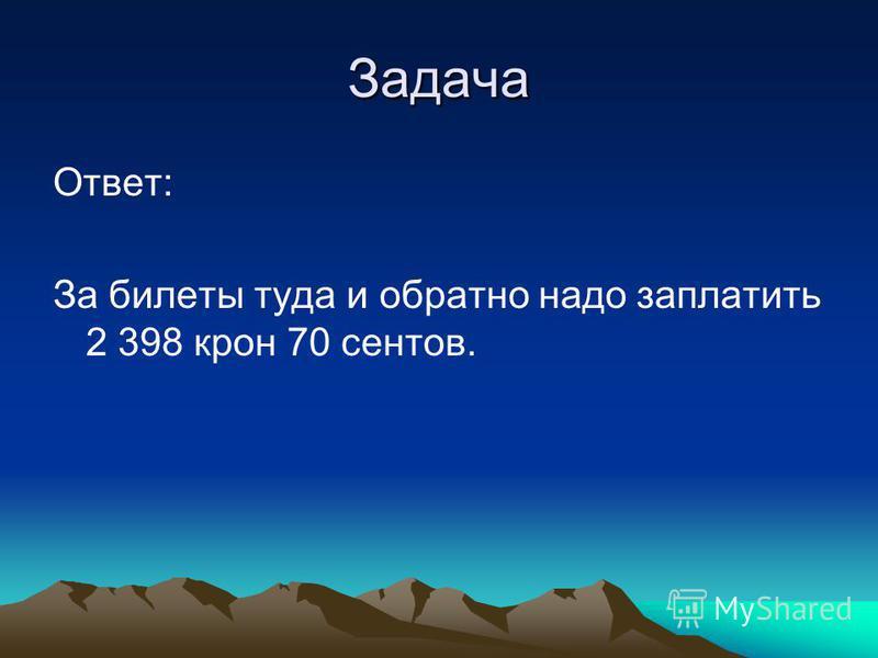 Задача Ответ: За билеты туда и обратно надо заплатить 2 398 крон 70 центов.