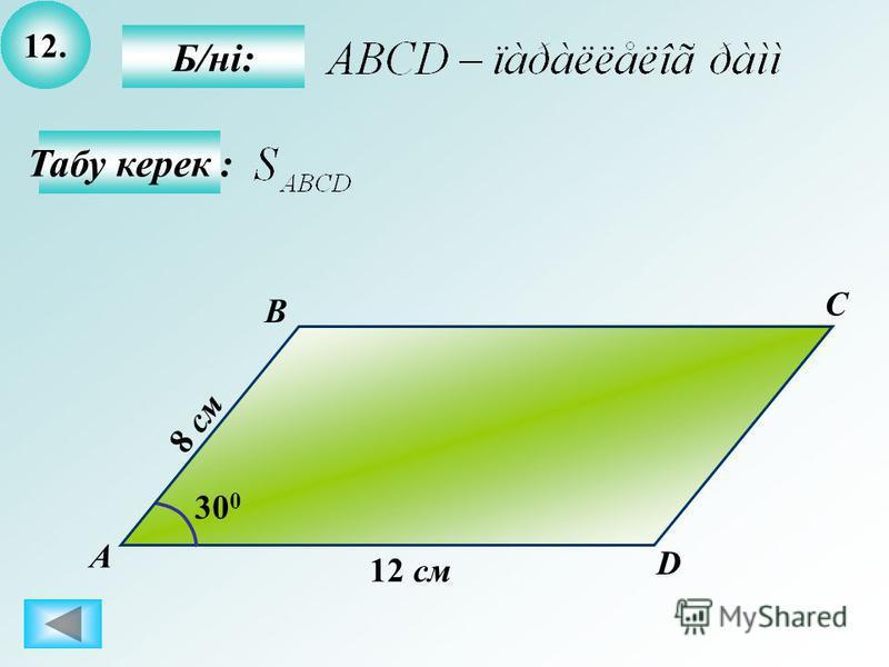 12. Табу керек : Б/ні: А B C D 12 см 30 0 8 см