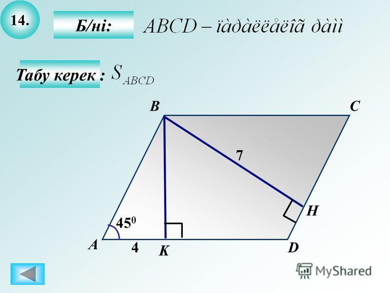 14. Б/ні: А BC D K 4 45 0 7 Н Табу керек :