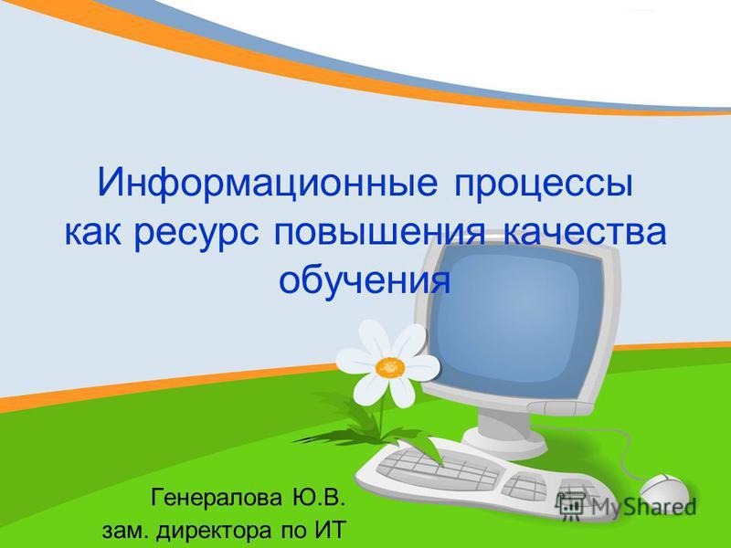 Информационные процессы как ресурс повышения качества обучения Генералова Ю.В. зам. директора по ИТ