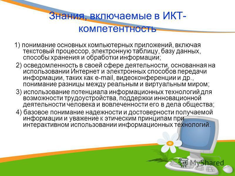 Знания, включаемые в ИКТ- компетентность 1) понимание основных компьютерных приложений, включая текстовый процессор, электронную таблицу, базу данных, способы хранения и обработки информации; 2) осведомленность в своей сфере деятельности, основанная